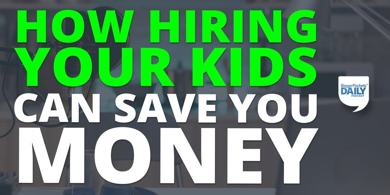 How Hiring Your Kids Can Save You Money on Taxes | BiggerPockets Daily