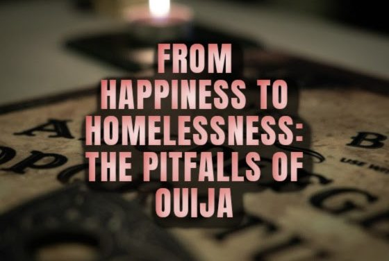 From Happiness to Homelessness: The Pitfalls of Ouija